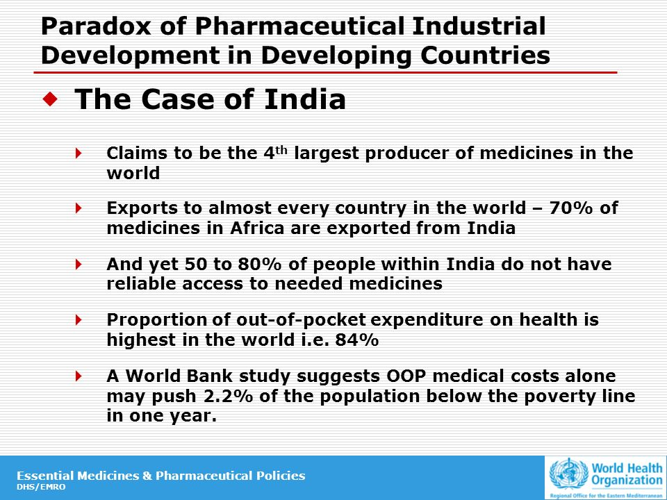 Essential Medicines & Pharmaceutical Policies DHS/EMRO Essential Medicines & Pharmaceutical Policies DHS/EMRO Paradox of Pharmaceutical Industrial Development in Developing Countries The Case of India Claims to be the 4 th largest producer of medicines in the world Exports to almost every country in the world – 70% of medicines in Africa are exported from India And yet 50 to 80% of people within India do not have reliable access to needed medicines Proportion of out-of-pocket expenditure on health is highest in the world i.e.