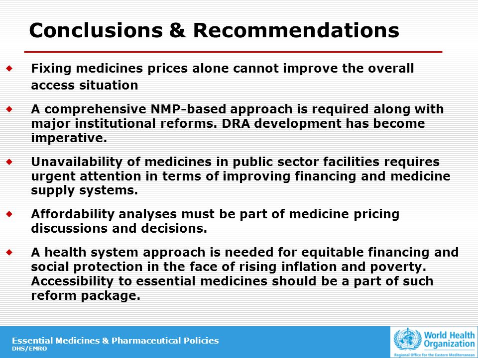 Essential Medicines & Pharmaceutical Policies DHS/EMRO Essential Medicines & Pharmaceutical Policies DHS/EMRO Conclusions & Recommendations Fixing medicines prices alone cannot improve the overall access situation A comprehensive NMP-based approach is required along with major institutional reforms.