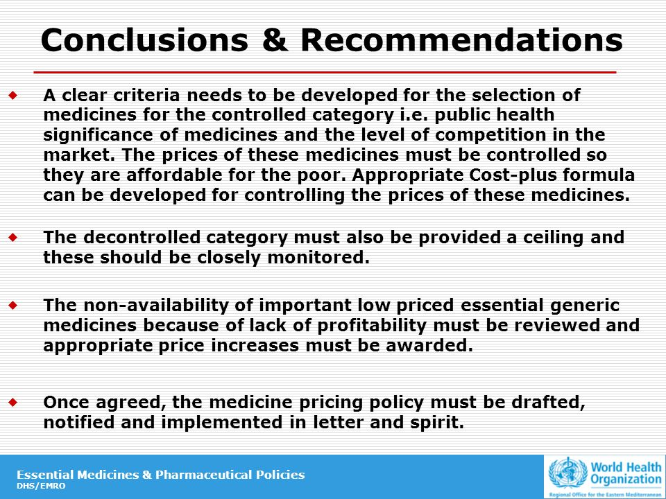 Essential Medicines & Pharmaceutical Policies DHS/EMRO Essential Medicines & Pharmaceutical Policies DHS/EMRO Conclusions & Recommendations A clear criteria needs to be developed for the selection of medicines for the controlled category i.e.