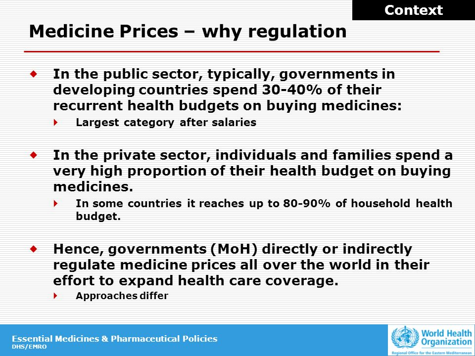 Essential Medicines & Pharmaceutical Policies DHS/EMRO Essential Medicines & Pharmaceutical Policies DHS/EMRO Medicine Prices – why regulation In the public sector, typically, governments in developing countries spend 30-40% of their recurrent health budgets on buying medicines: Largest category after salaries In the private sector, individuals and families spend a very high proportion of their health budget on buying medicines.