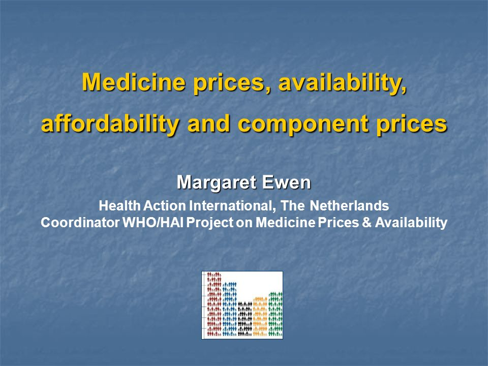 Medicine prices, availability, affordability and component prices Margaret Ewen Health Action International, The Netherlands Coordinator WHO/HAI Proje