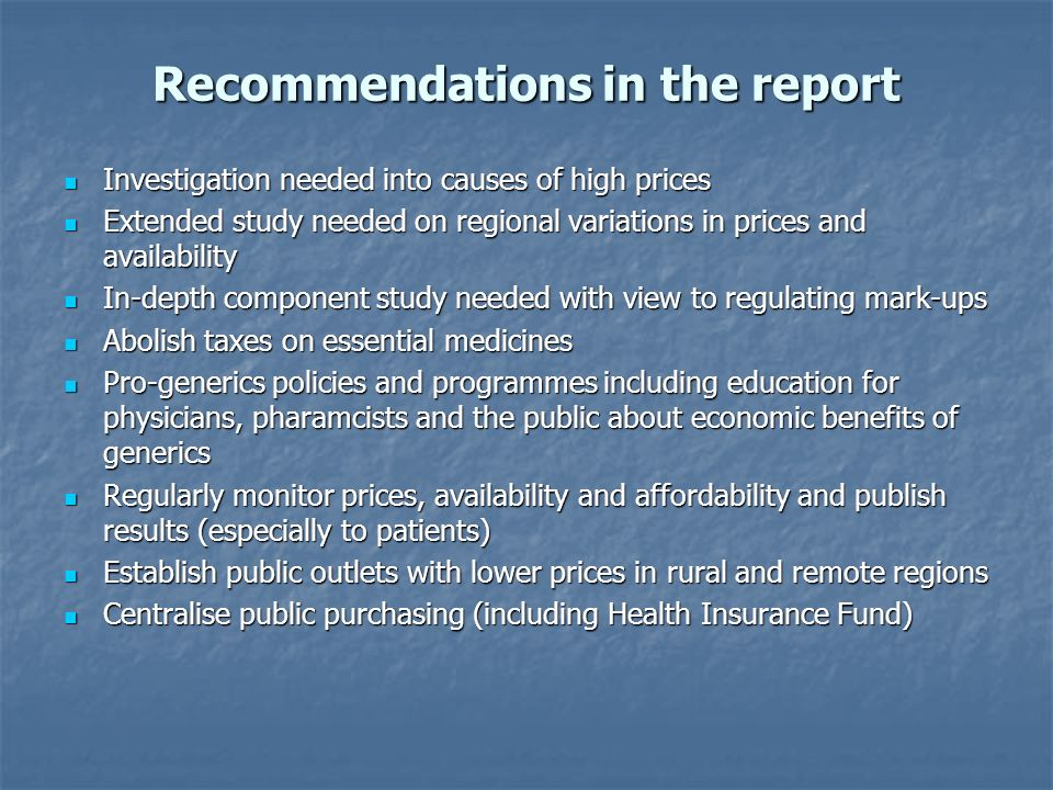 Recommendations in the report Investigation needed into causes of high prices Investigation needed into causes of high prices Extended study needed on regional variations in prices and availability Extended study needed on regional variations in prices and availability In-depth component study needed with view to regulating mark-ups In-depth component study needed with view to regulating mark-ups Abolish taxes on essential medicines Abolish taxes on essential medicines Pro-generics policies and programmes including education for physicians, pharamcists and the public about economic benefits of generics Pro-generics policies and programmes including education for physicians, pharamcists and the public about economic benefits of generics Regularly monitor prices, availability and affordability and publish results (especially to patients) Regularly monitor prices, availability and affordability and publish results (especially to patients) Establish public outlets with lower prices in rural and remote regions Establish public outlets with lower prices in rural and remote regions Centralise public purchasing (including Health Insurance Fund) Centralise public purchasing (including Health Insurance Fund)