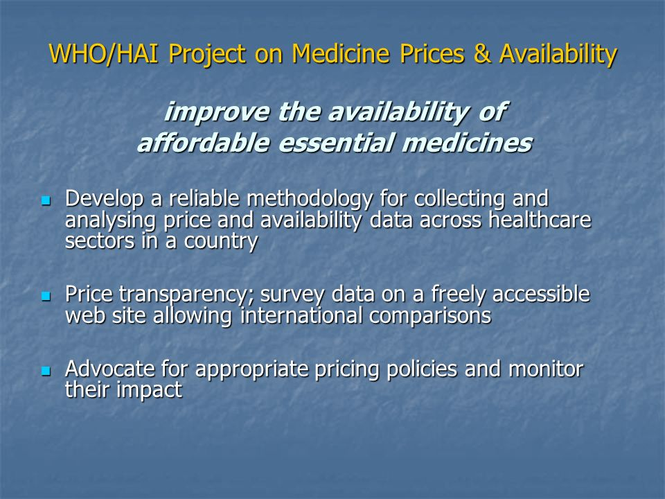 WHO/HAI Project on Medicine Prices & Availability improve the availability of affordable essential medicines Develop a reliable methodology for collec