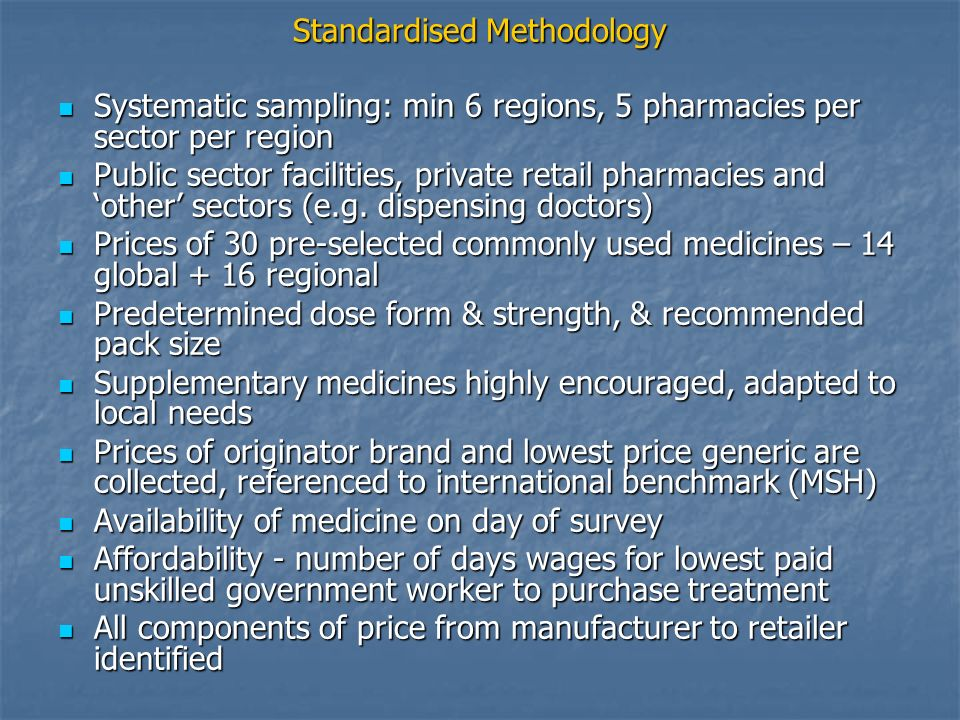 Standardised Methodology Systematic sampling: min 6 regions, 5 pharmacies per sector per region Systematic sampling: min 6 regions, 5 pharmacies per sector per region Public sector facilities, private retail pharmacies and other sectors (e.g.
