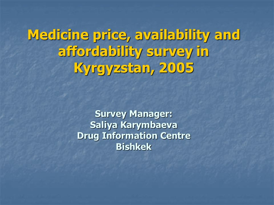 Medicine price, availability and affordability survey in Kyrgyzstan, 2005 Survey Manager: Saliya Karymbaeva Drug Information Centre Bishkek