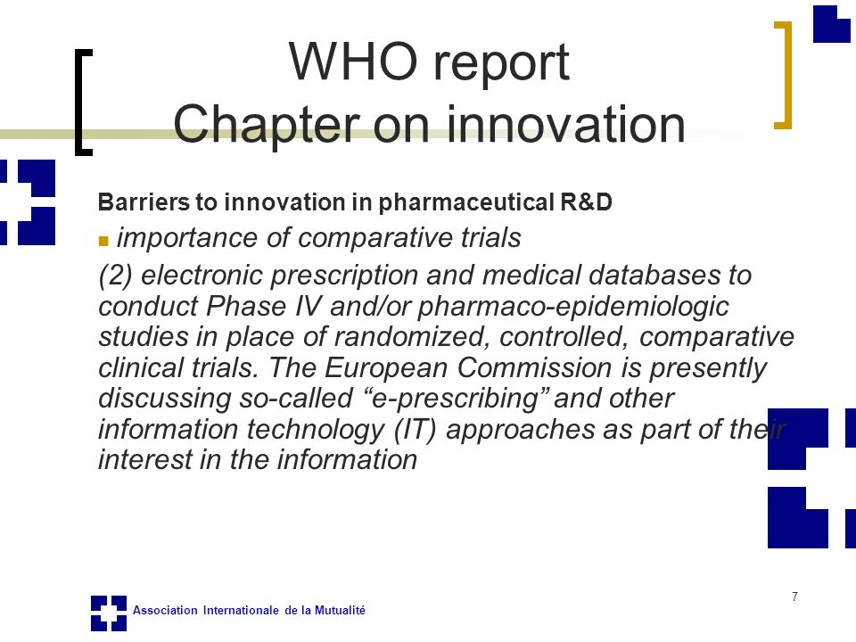 Association Internationale de la Mutualité 7 Barriers to innovation in pharmaceutical R&D importance of comparative trials (2) electronic prescription and medical databases to conduct Phase IV and/or pharmaco-epidemiologic studies in place of randomized, controlled, comparative clinical trials.