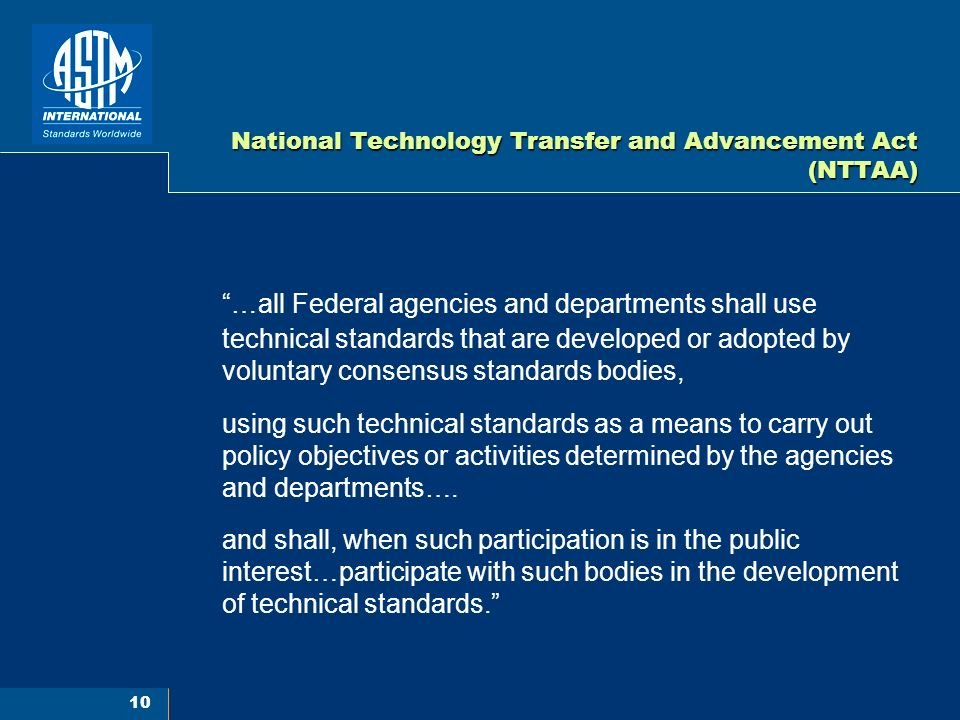 10 National Technology Transfer and Advancement Act (NTTAA) …all Federal agencies and departments shall use technical standards that are developed or adopted by voluntary consensus standards bodies, using such technical standards as a means to carry out policy objectives or activities determined by the agencies and departments….
