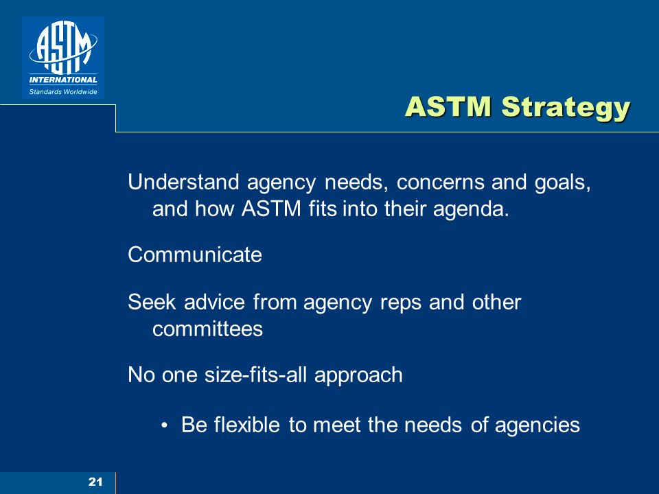 21 ASTM Strategy Understand agency needs, concerns and goals, and how ASTM fits into their agenda.