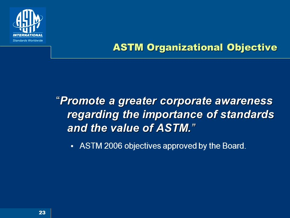 23 ASTM Organizational Objective Promote a greater corporate awareness regarding the importance of standards and the value of ASTM.Promote a greater corporate awareness regarding the importance of standards and the value of ASTM.