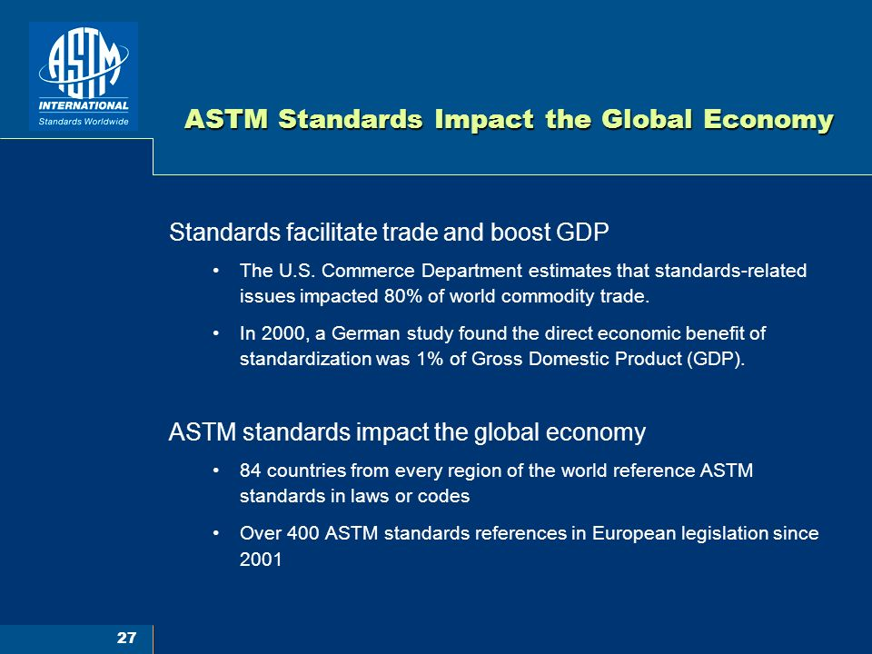 27 ASTM Standards Impact the Global Economy Standards facilitate trade and boost GDP The U.S.