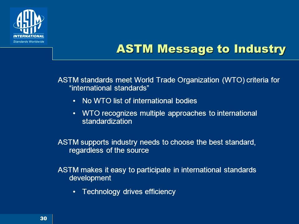 30 ASTM Message to Industry ASTM standards meet World Trade Organization (WTO) criteria for international standards No WTO list of international bodies WTO recognizes multiple approaches to international standardization ASTM supports industry needs to choose the best standard, regardless of the source ASTM makes it easy to participate in international standards development Technology drives efficiency