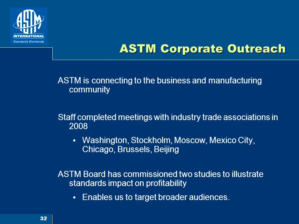 32 ASTM Corporate Outreach ASTM is connecting to the business and manufacturing community Staff completed meetings with industry trade associations in 2008 Washington, Stockholm, Moscow, Mexico City, Chicago, Brussels, Beijing ASTM Board has commissioned two studies to illustrate standards impact on profitability Enables us to target broader audiences.