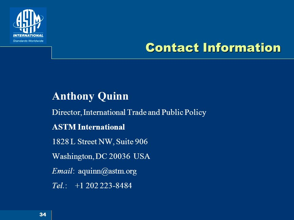 34 Contact Information Anthony Quinn Director, International Trade and Public Policy ASTM International 1828 L Street NW, Suite 906 Washington, DC 20036 USA Email: aquinn@astm.org Tel.: +1 202 223-8484