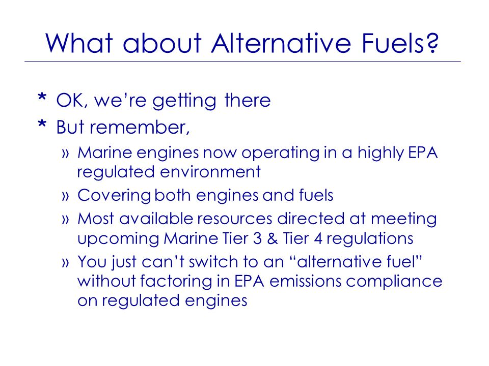 What about Alternative Fuels? * OK, were getting there * But remember, »Marine engines now operating in a highly EPA regulated environment »Covering b