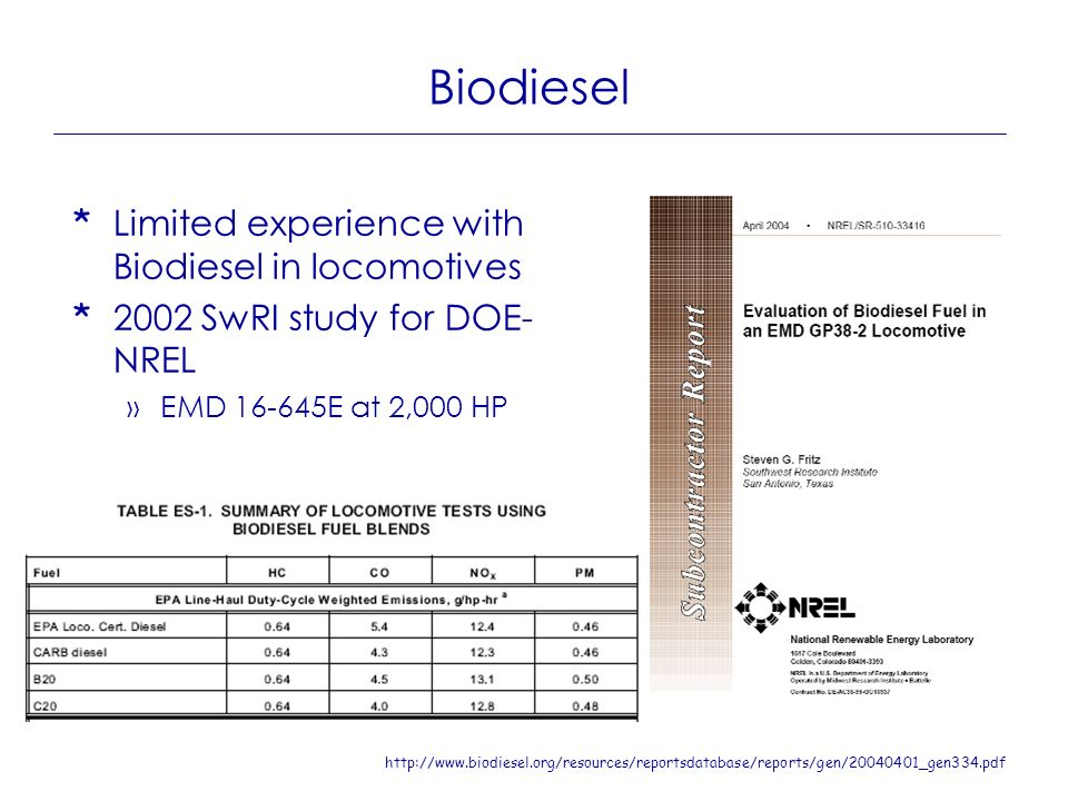 Biodiesel * Limited experience with Biodiesel in locomotives * 2002 SwRI study for DOE- NREL »EMD 16-645E at 2,000 HP http://www.biodiesel.org/resourc
