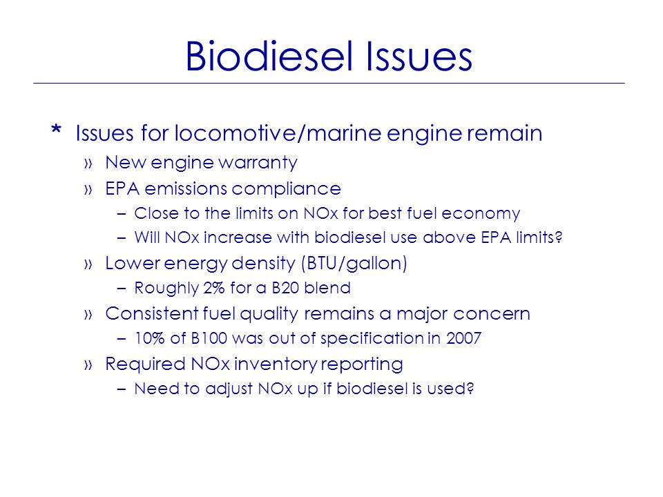 Biodiesel Issues * Issues for locomotive/marine engine remain »New engine warranty »EPA emissions compliance –Close to the limits on NOx for best fuel