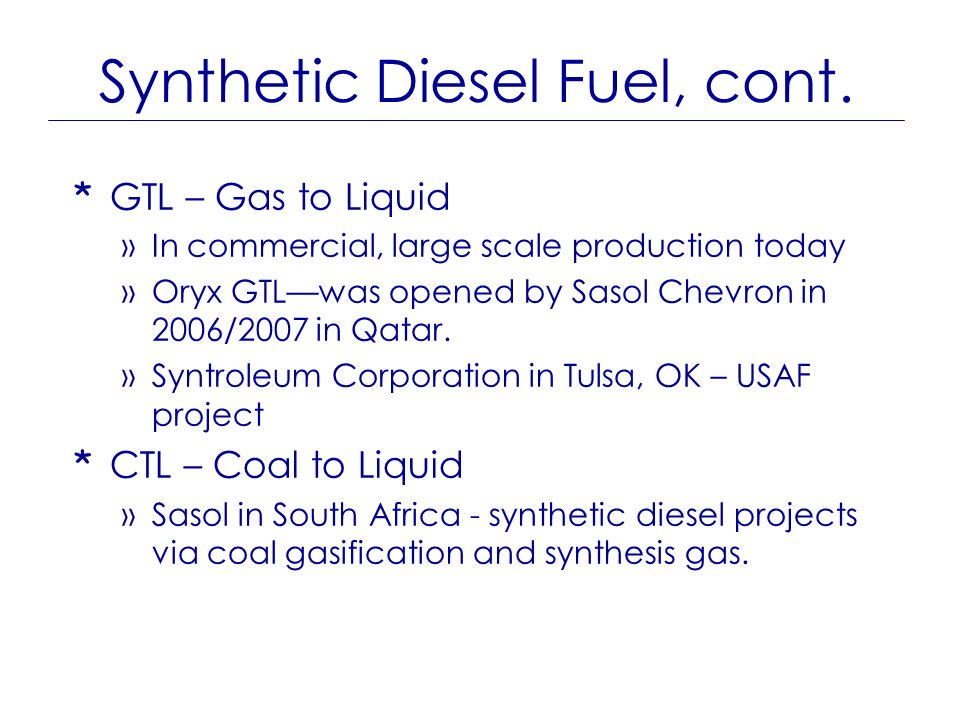 Synthetic Diesel Fuel, cont. * GTL – Gas to Liquid »In commercial, large scale production today »Oryx GTLwas opened by Sasol Chevron in 2006/2007 in Q