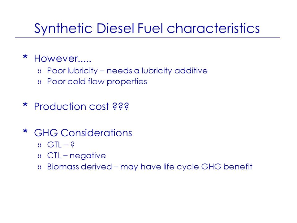 Synthetic Diesel Fuel characteristics * However..... »Poor lubricity – needs a lubricity additive »Poor cold flow properties * Production cost ??? * G