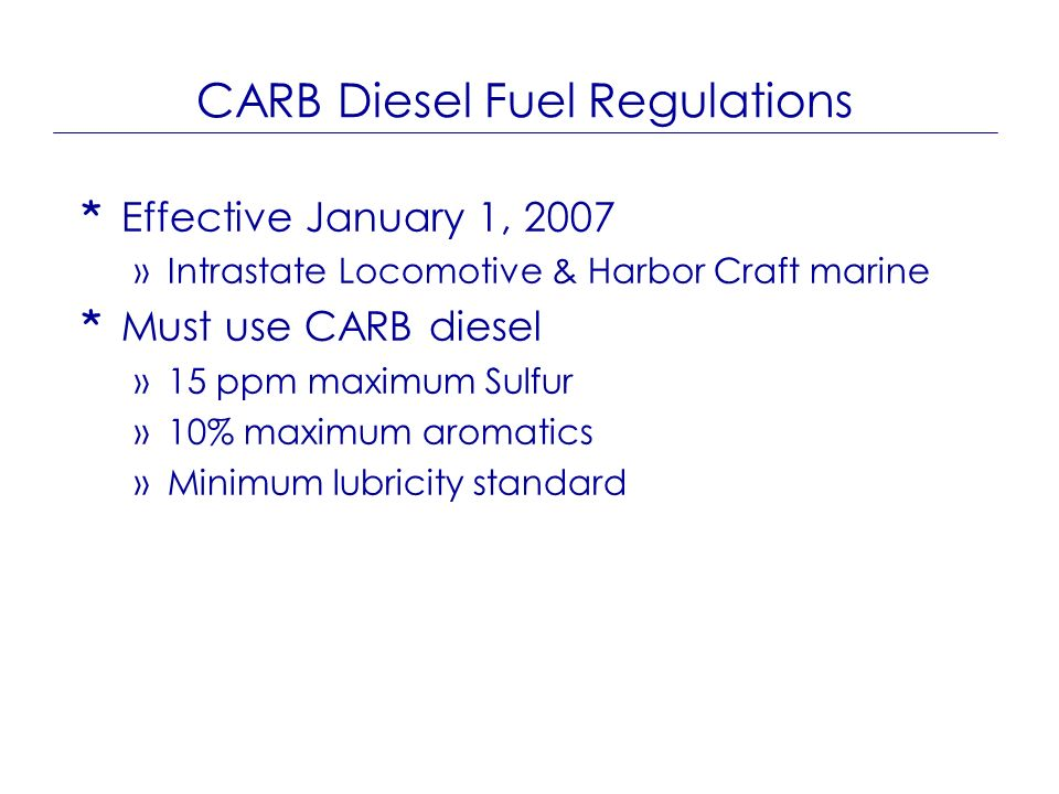 CARB Diesel Fuel Regulations * Effective January 1, 2007 »Intrastate Locomotive & Harbor Craft marine * Must use CARB diesel »15 ppm maximum Sulfur »1