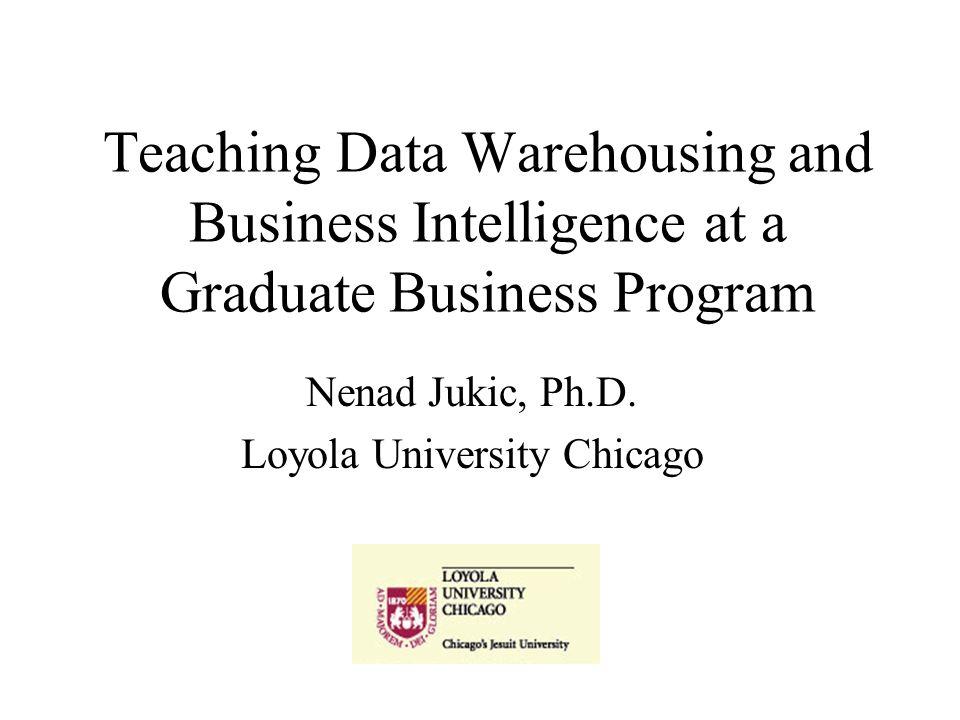 Teaching Data Warehousing and Business Intelligence at a Graduate Business Program Nenad Jukic, Ph.D.