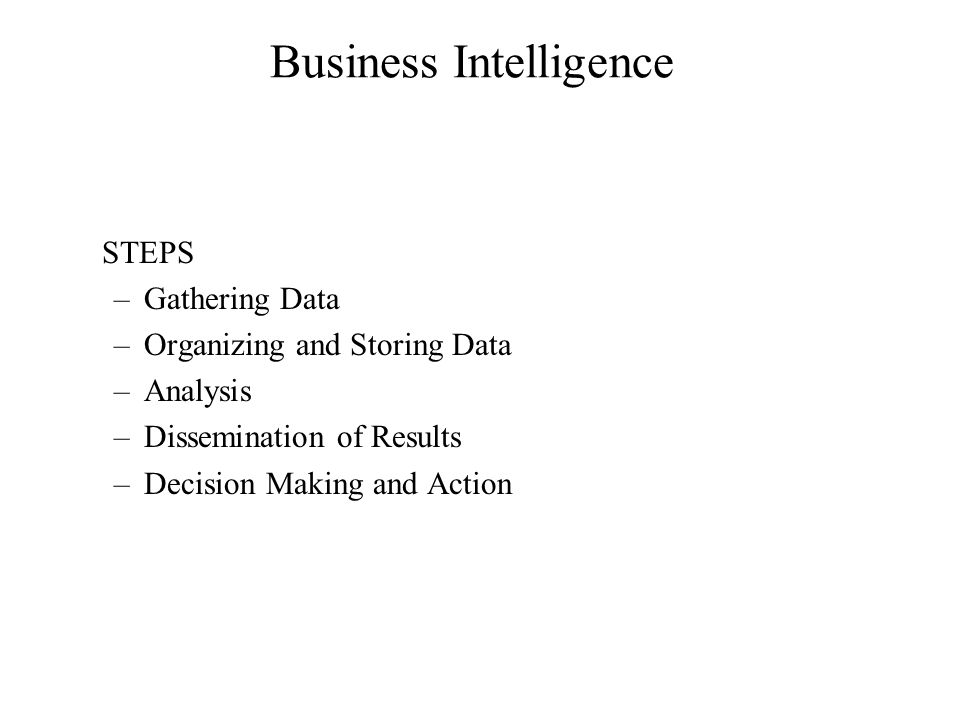 STEPS –Gathering Data –Organizing and Storing Data –Analysis –Dissemination of Results –Decision Making and Action Business Intelligence