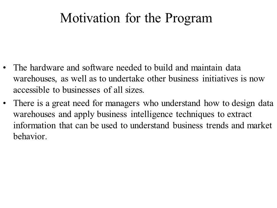 Motivation for the Program The hardware and software needed to build and maintain data warehouses, as well as to undertake other business initiatives is now accessible to businesses of all sizes.