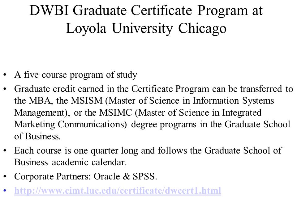 DWBI Graduate Certificate Program at Loyola University Chicago A five course program of study Graduate credit earned in the Certificate Program can be transferred to the MBA, the MSISM (Master of Science in Information Systems Management), or the MSIMC (Master of Science in Integrated Marketing Communications) degree programs in the Graduate School of Business.