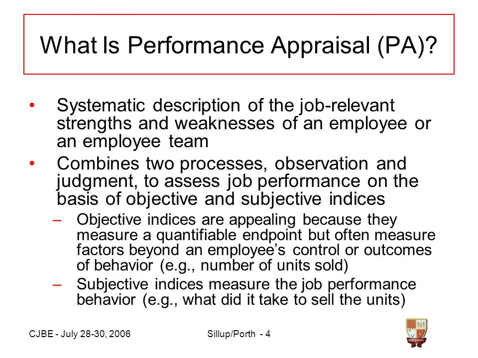 CJBE - July 28-30, 2006Sillup/Porth - 4 What Is Performance Appraisal (PA)? Systematic description of the job-relevant strengths and weaknesses of an