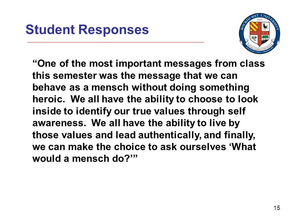 15 Student Responses One of the most important messages from class this semester was the message that we can behave as a mensch without doing something heroic.