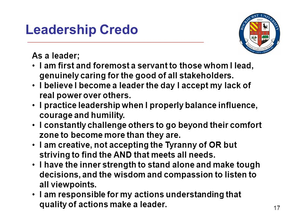 17 Leadership Credo As a leader; I am first and foremost a servant to those whom I lead, genuinely caring for the good of all stakeholders.