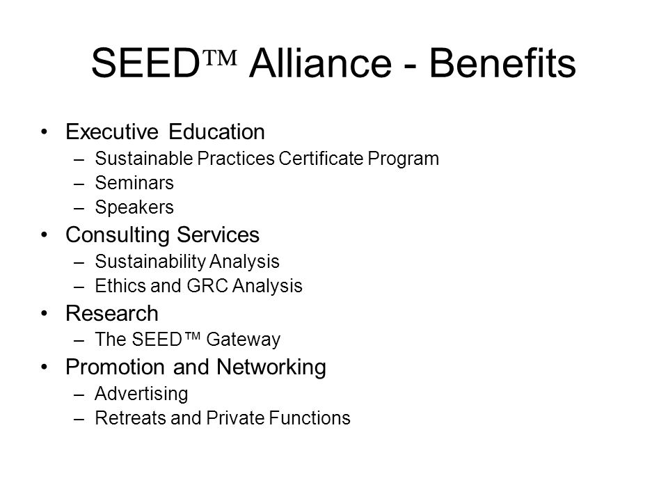 SEED Alliance - Benefits Executive Education –Sustainable Practices Certificate Program –Seminars –Speakers Consulting Services –Sustainability Analysis –Ethics and GRC Analysis Research –The SEED Gateway Promotion and Networking –Advertising –Retreats and Private Functions