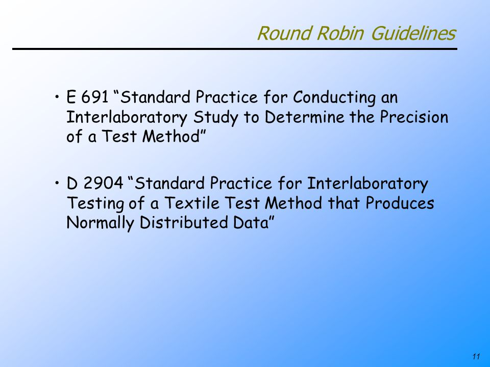 11 Round Robin Guidelines E 691 Standard Practice for Conducting an Interlaboratory Study to Determine the Precision of a Test Method D 2904 Standard