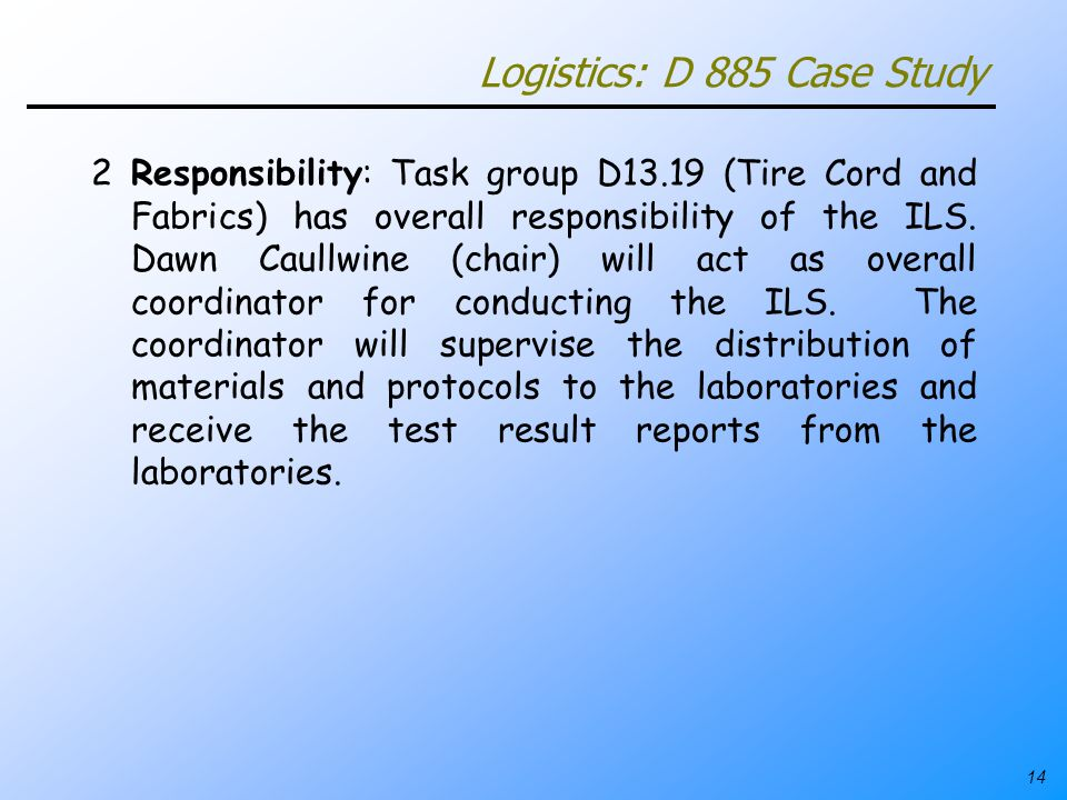 14 Logistics: D 885 Case Study 2Responsibility: Task group D13.19 (Tire Cord and Fabrics) has overall responsibility of the ILS. Dawn Caullwine (chair