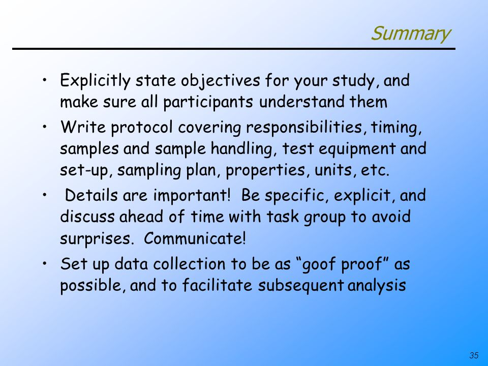 35 Summary Explicitly state objectives for your study, and make sure all participants understand them Write protocol covering responsibilities, timing