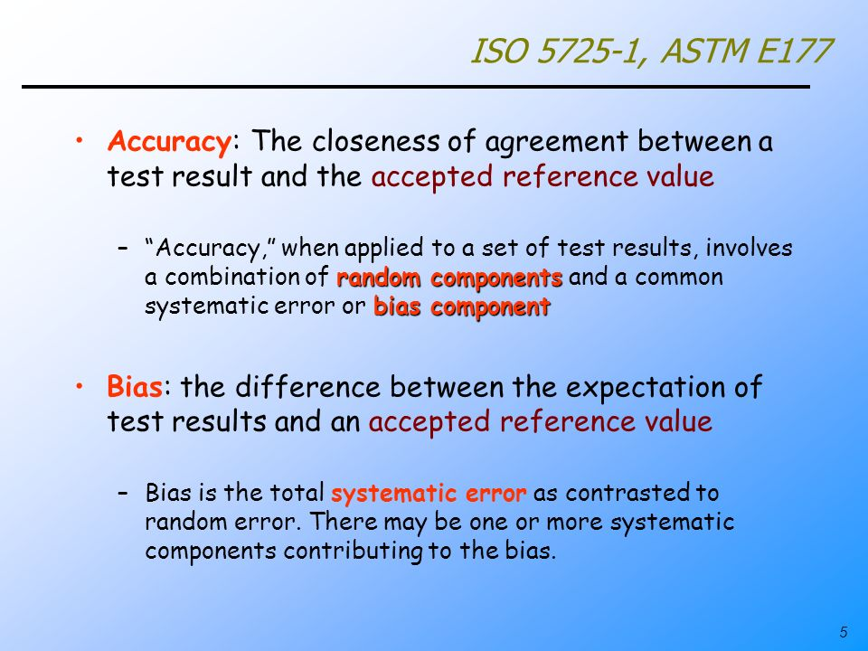 5 ISO 5725-1, ASTM E177 Accuracy: The closeness of agreement between a test result and the accepted reference value random components bias component –