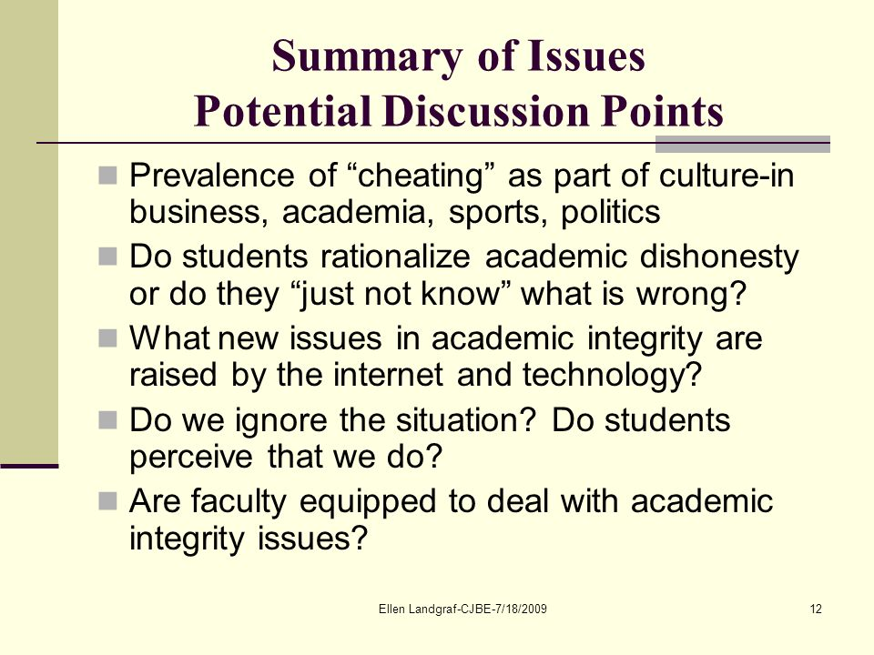 Ellen Landgraf-CJBE-7/18/200912 Summary of Issues Potential Discussion Points Prevalence of cheating as part of culture-in business, academia, sports, politics Do students rationalize academic dishonesty or do they just not know what is wrong.