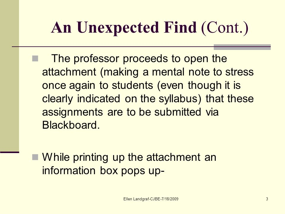 Ellen Landgraf-CJBE-7/18/20093 An Unexpected Find (Cont.) The professor proceeds to open the attachment (making a mental note to stress once again to students (even though it is clearly indicated on the syllabus) that these assignments are to be submitted via Blackboard.