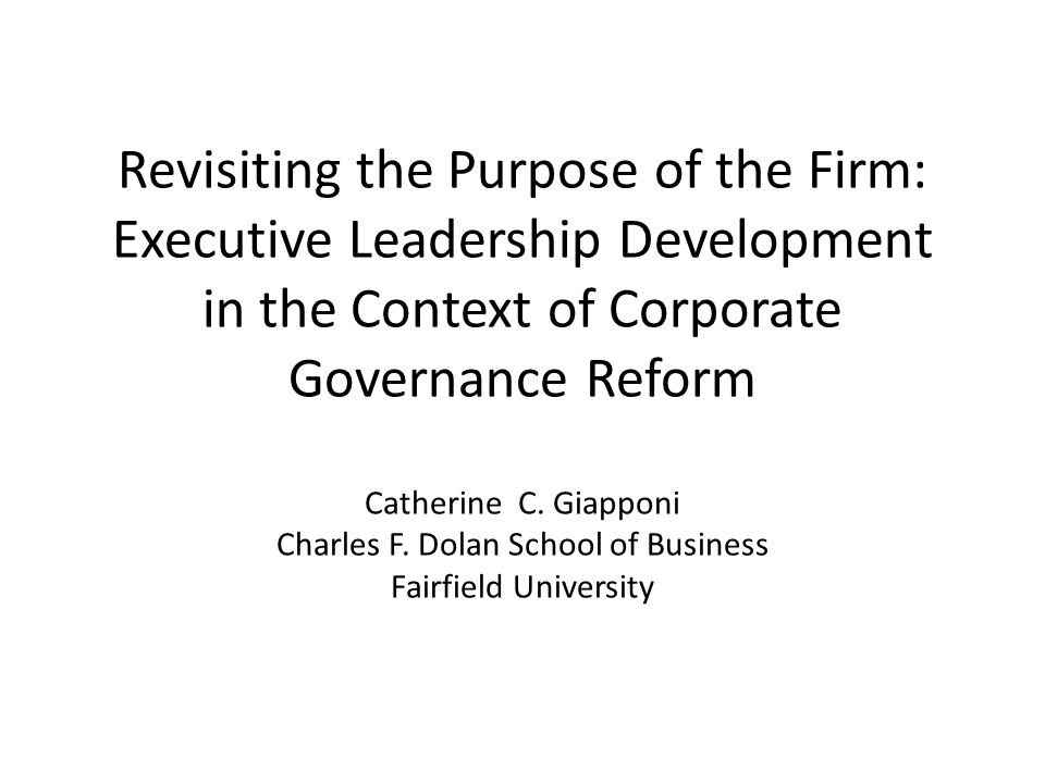 Revisiting the Purpose of the Firm: Executive Leadership Development in the Context of Corporate Governance Reform Catherine C. Giapponi Charles F. Do
