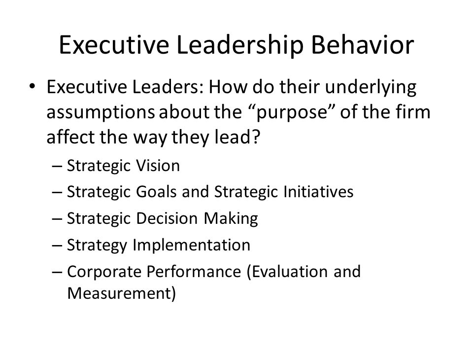 Executive Leadership Behavior Executive Leaders: How do their underlying assumptions about the purpose of the firm affect the way they lead.