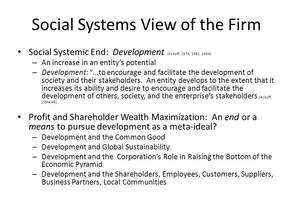 Social Systems View of the Firm Social Systemic End: Development (Ackoff, 1974, 1981, 1994) – An increase in an entitys potential – Development: …to e
