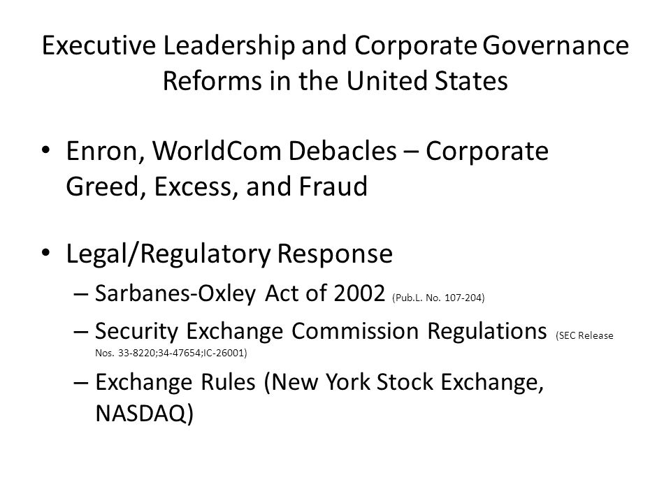 Executive Leadership and Corporate Governance Reforms in the United States Enron, WorldCom Debacles – Corporate Greed, Excess, and Fraud Legal/Regulatory Response – Sarbanes-Oxley Act of 2002 (Pub.L.