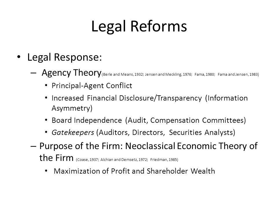 Legal Reforms Legal Response: – Agency Theory (Berle and Means, 1932; Jensen and Meckling, 1976; Fama, 1980; Fama and Jensen, 1983) Principal-Agent Conflict Increased Financial Disclosure/Transparency (Information Asymmetry) Board Independence (Audit, Compensation Committees) Gatekeepers (Auditors, Directors, Securities Analysts) – Purpose of the Firm: Neoclassical Economic Theory of the Firm (Coase, 1937; Alchian and Demsetz, 1972; Friedman, 1985) Maximization of Profit and Shareholder Wealth