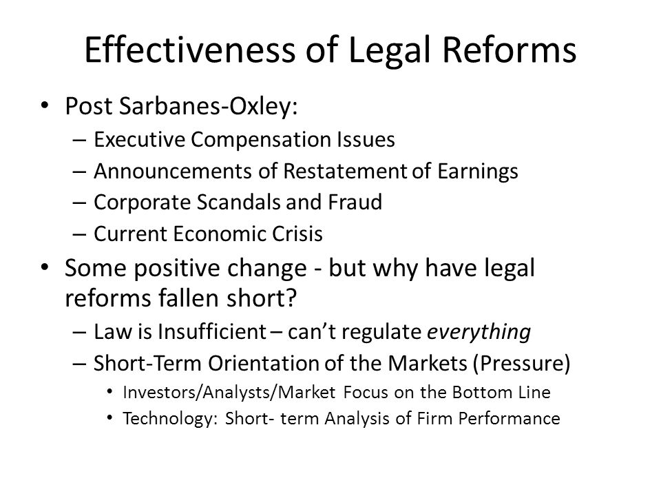 Effectiveness of Legal Reforms Post Sarbanes-Oxley: – Executive Compensation Issues – Announcements of Restatement of Earnings – Corporate Scandals and Fraud – Current Economic Crisis Some positive change - but why have legal reforms fallen short.