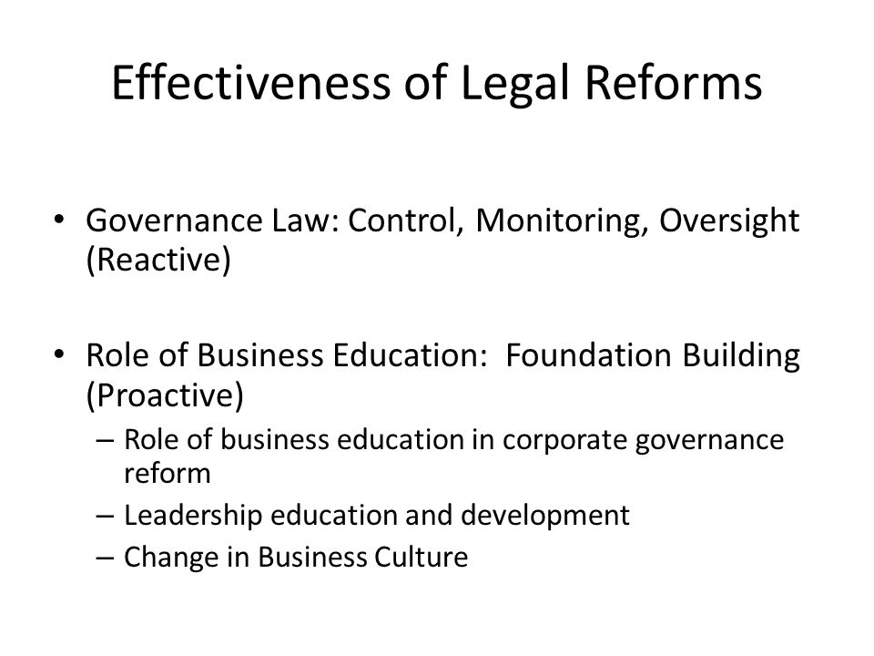 Effectiveness of Legal Reforms Governance Law: Control, Monitoring, Oversight (Reactive) Role of Business Education: Foundation Building (Proactive) – Role of business education in corporate governance reform – Leadership education and development – Change in Business Culture