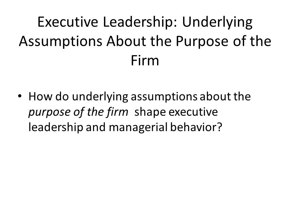 Executive Leadership: Underlying Assumptions About the Purpose of the Firm How do underlying assumptions about the purpose of the firm shape executive leadership and managerial behavior?