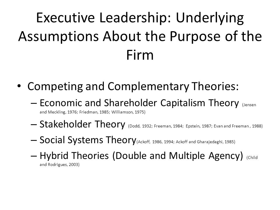 Executive Leadership: Underlying Assumptions About the Purpose of the Firm Competing and Complementary Theories: – Economic and Shareholder Capitalism Theory (Jensen and Meckling, 1976; Friedman, 1985; Williamson, 1975) – Stakeholder Theory (Dodd, 1932; Freeman, 1984; Epstein, 1987; Evan and Freeman, 1988) – Social Systems Theory (Ackoff, 1986, 1994; Ackoff and Gharajedaghi, 1985) – Hybrid Theories (Double and Multiple Agency) (Child and Rodrigues, 2003)