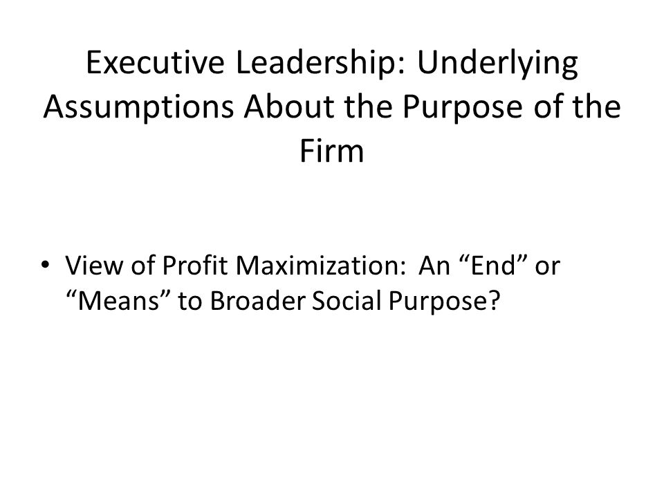 Executive Leadership: Underlying Assumptions About the Purpose of the Firm View of Profit Maximization: An End or Means to Broader Social Purpose