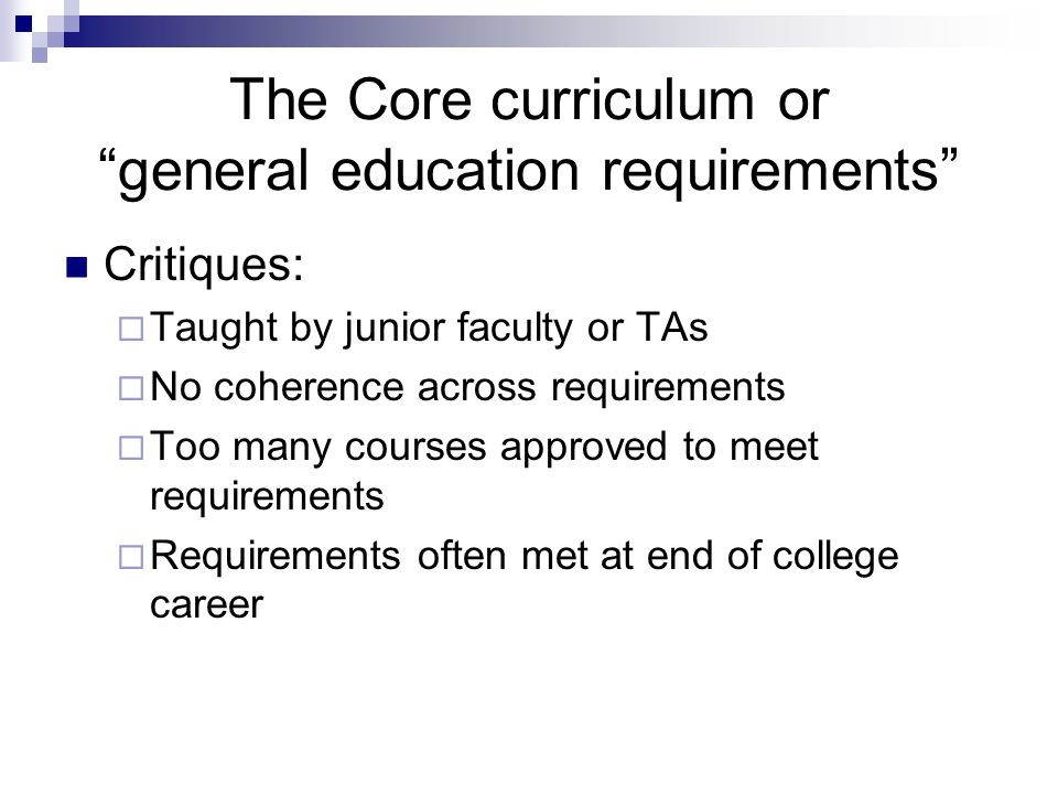 The Core curriculum or general education requirements Critiques: Taught by junior faculty or TAs No coherence across requirements Too many courses approved to meet requirements Requirements often met at end of college career