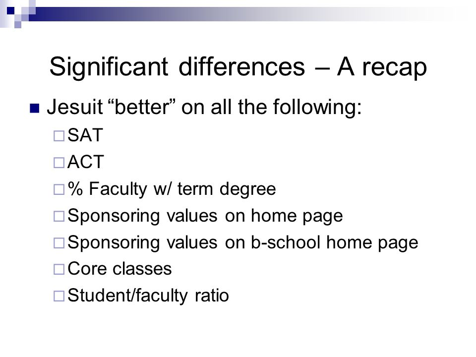 Significant differences – A recap Jesuit better on all the following: SAT ACT % Faculty w/ term degree Sponsoring values on home page Sponsoring values on b-school home page Core classes Student/faculty ratio