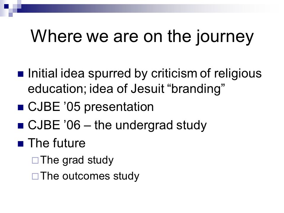 Where we are on the journey Initial idea spurred by criticism of religious education; idea of Jesuit branding CJBE 05 presentation CJBE 06 – the undergrad study The future The grad study The outcomes study